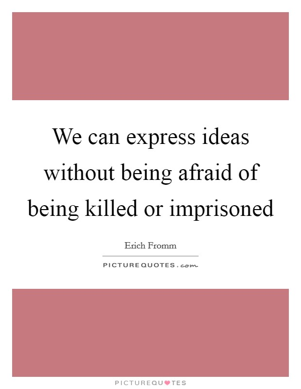 We can express ideas without being afraid of being killed or imprisoned Picture Quote #1