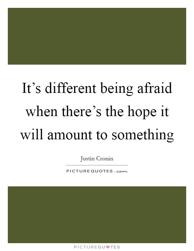 It's different being afraid when there's the hope it will amount to something Picture Quote #1
