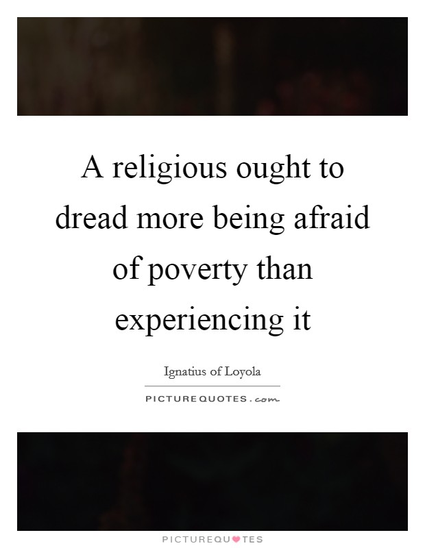 A religious ought to dread more being afraid of poverty than experiencing it Picture Quote #1