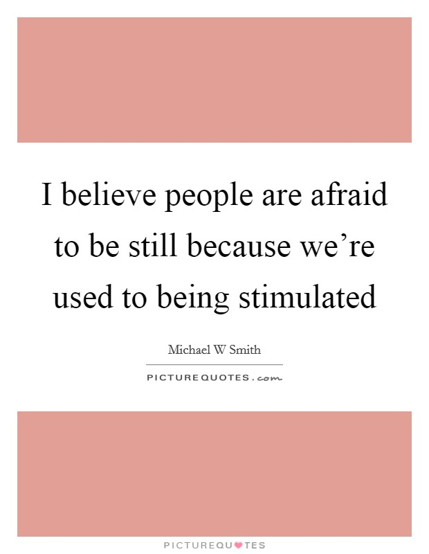I believe people are afraid to be still because we're used to being stimulated Picture Quote #1