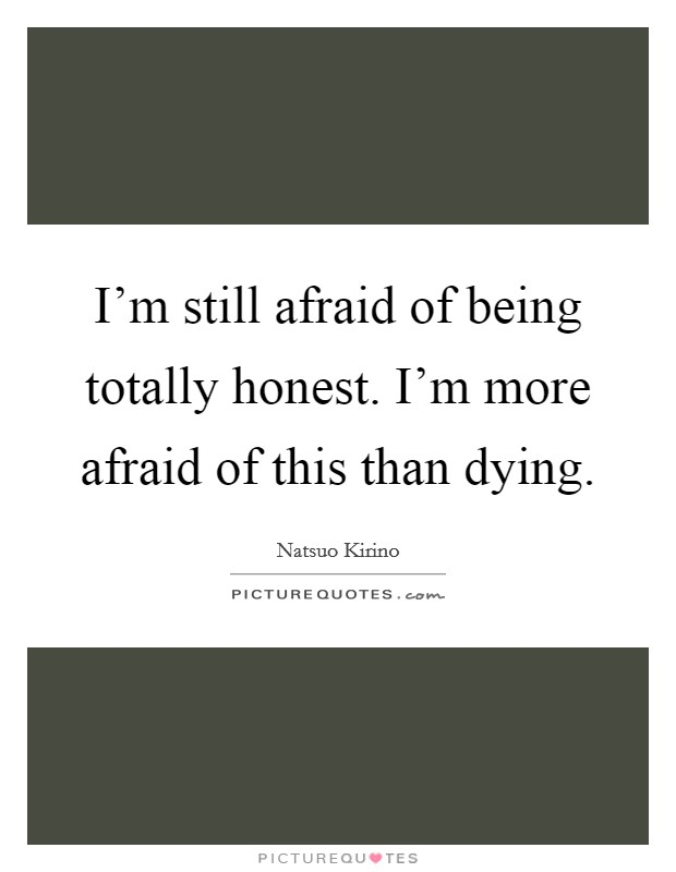 I'm still afraid of being totally honest. I'm more afraid of this than dying Picture Quote #1