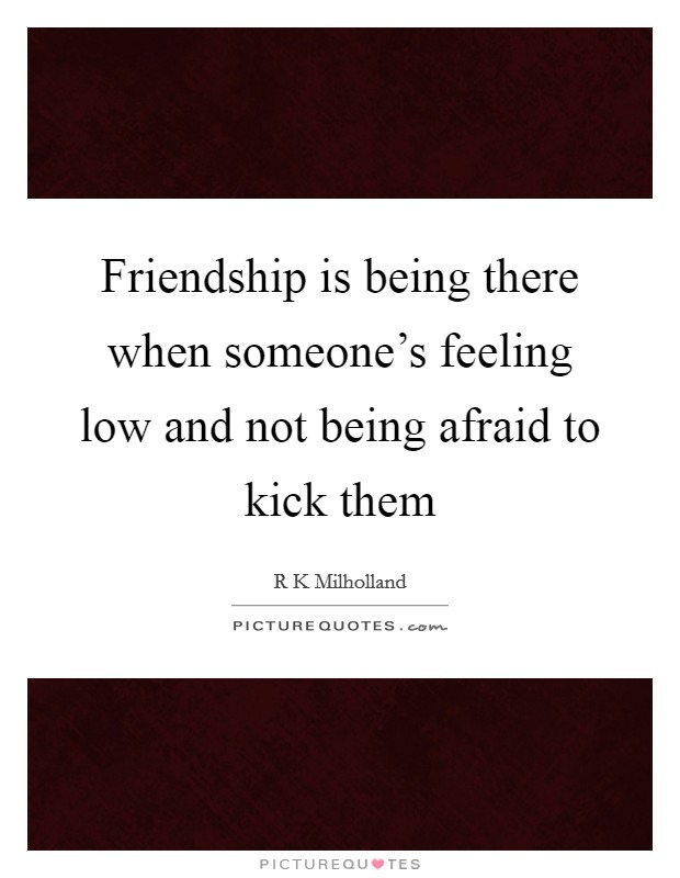 Friendship is being there when someone's feeling low and not being afraid to kick them Picture Quote #1
