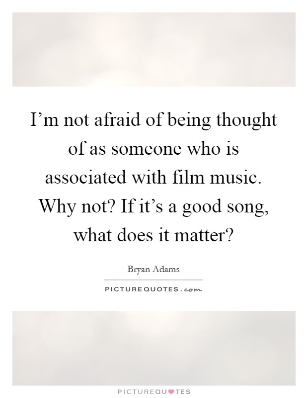 I'm not afraid of being thought of as someone who is associated with film music. Why not? If it's a good song, what does it matter? Picture Quote #1