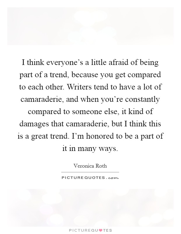 I think everyone's a little afraid of being part of a trend, because you get compared to each other. Writers tend to have a lot of camaraderie, and when you're constantly compared to someone else, it kind of damages that camaraderie, but I think this is a great trend. I'm honored to be a part of it in many ways Picture Quote #1