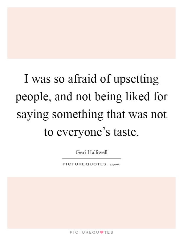 I was so afraid of upsetting people, and not being liked for saying something that was not to everyone's taste Picture Quote #1