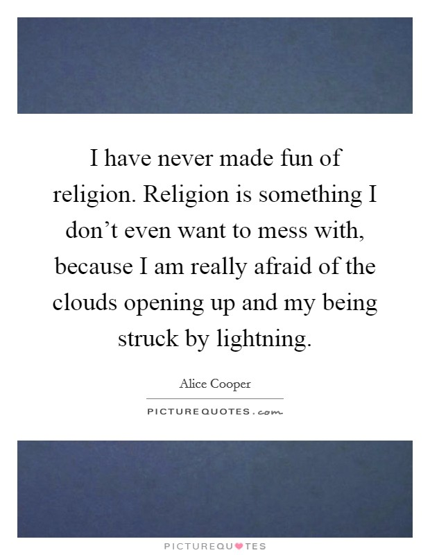 I have never made fun of religion. Religion is something I don't even want to mess with, because I am really afraid of the clouds opening up and my being struck by lightning Picture Quote #1