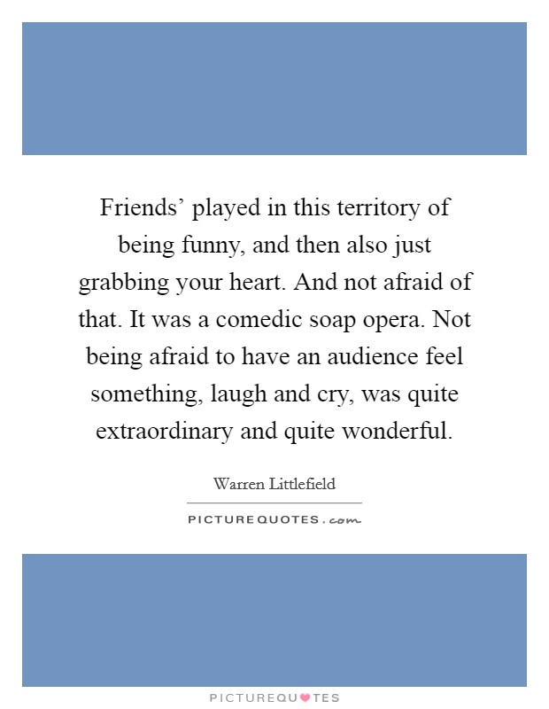 Friends' played in this territory of being funny, and then also just grabbing your heart. And not afraid of that. It was a comedic soap opera. Not being afraid to have an audience feel something, laugh and cry, was quite extraordinary and quite wonderful Picture Quote #1