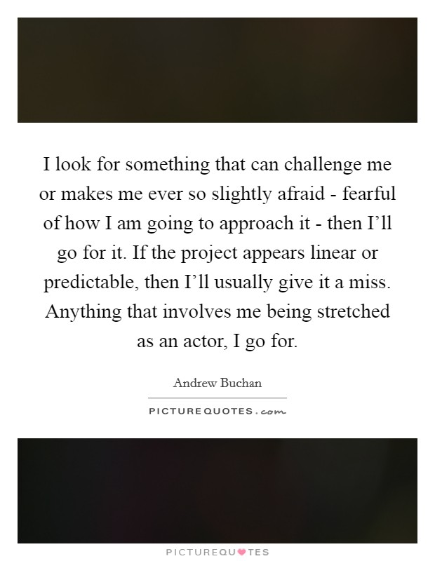 I look for something that can challenge me or makes me ever so slightly afraid - fearful of how I am going to approach it - then I'll go for it. If the project appears linear or predictable, then I'll usually give it a miss. Anything that involves me being stretched as an actor, I go for Picture Quote #1