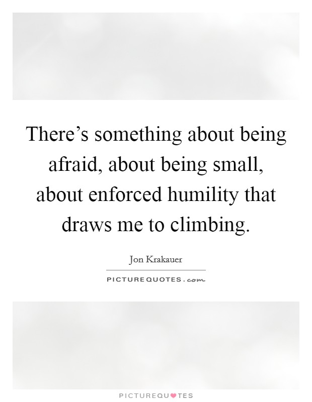 There's something about being afraid, about being small, about enforced humility that draws me to climbing Picture Quote #1