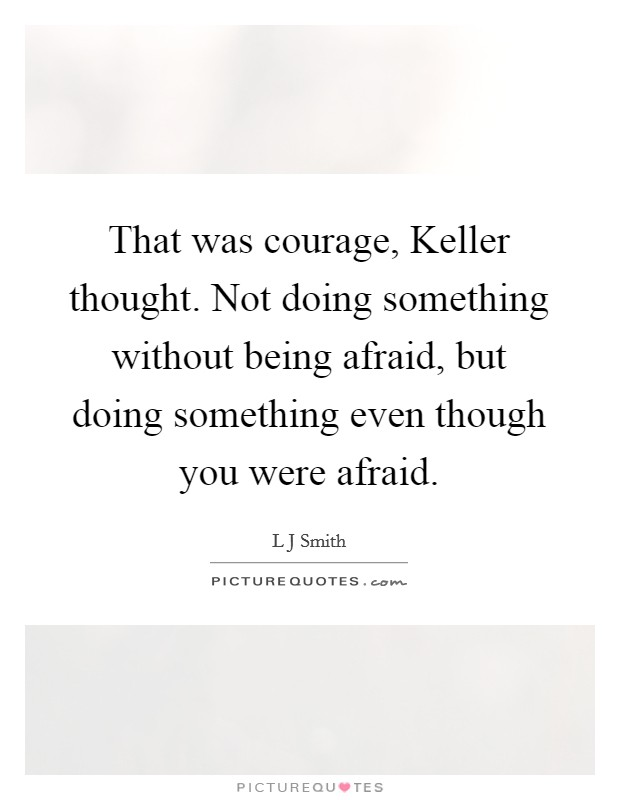 That was courage, Keller thought. Not doing something without being afraid, but doing something even though you were afraid Picture Quote #1