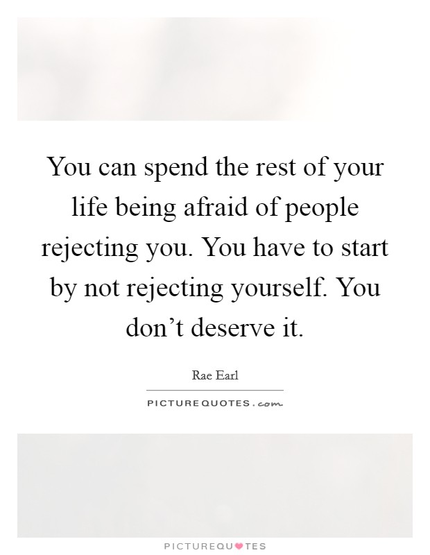 You can spend the rest of your life being afraid of people rejecting you. You have to start by not rejecting yourself. You don't deserve it Picture Quote #1