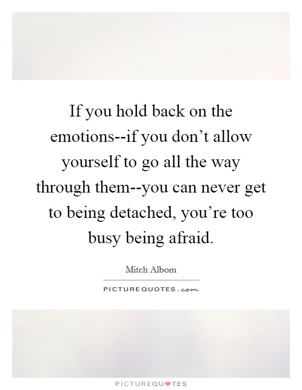 If you hold back on the emotions--if you don't allow yourself to go all the way through them--you can never get to being detached, you're too busy being afraid Picture Quote #1