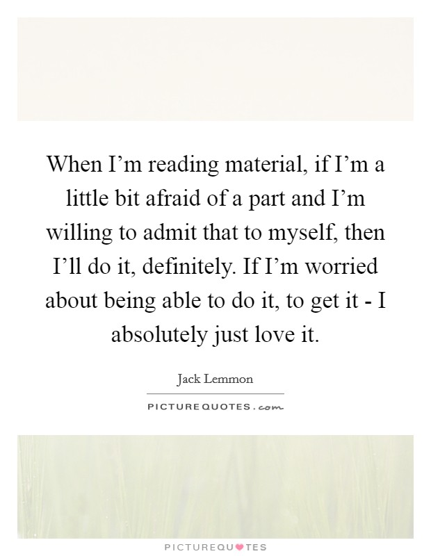 When I'm reading material, if I'm a little bit afraid of a part and I'm willing to admit that to myself, then I'll do it, definitely. If I'm worried about being able to do it, to get it - I absolutely just love it Picture Quote #1