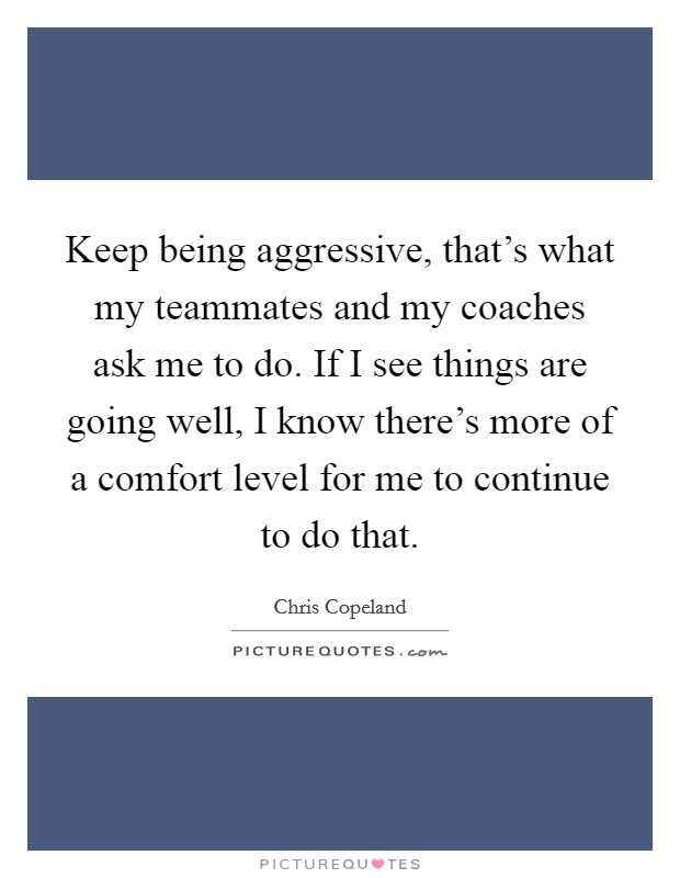 Keep being aggressive, that's what my teammates and my coaches ask me to do. If I see things are going well, I know there's more of a comfort level for me to continue to do that Picture Quote #1