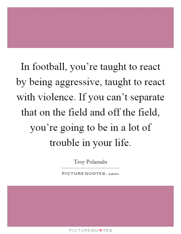 In football, you're taught to react by being aggressive, taught to react with violence. If you can't separate that on the field and off the field, you're going to be in a lot of trouble in your life Picture Quote #1