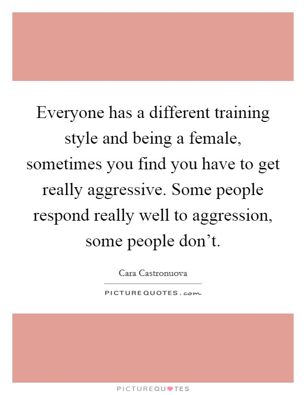 Everyone has a different training style and being a female, sometimes you find you have to get really aggressive. Some people respond really well to aggression, some people don't Picture Quote #1