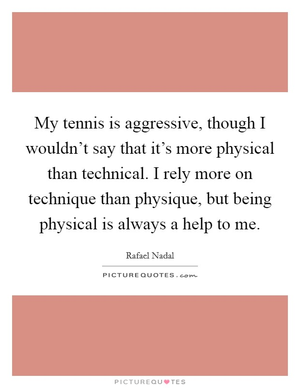 My tennis is aggressive, though I wouldn't say that it's more physical than technical. I rely more on technique than physique, but being physical is always a help to me Picture Quote #1