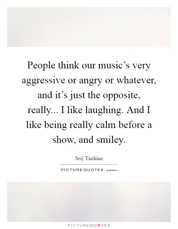 People think our music's very aggressive or angry or whatever, and it's just the opposite, really... I like laughing. And I like being really calm before a show, and smiley Picture Quote #1