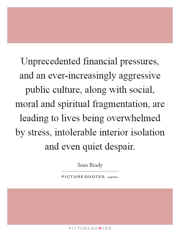 Unprecedented financial pressures, and an ever-increasingly aggressive public culture, along with social, moral and spiritual fragmentation, are leading to lives being overwhelmed by stress, intolerable interior isolation and even quiet despair Picture Quote #1