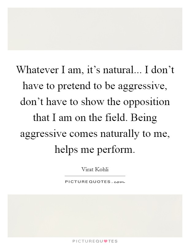 Whatever I am, it's natural... I don't have to pretend to be aggressive, don't have to show the opposition that I am on the field. Being aggressive comes naturally to me, helps me perform Picture Quote #1