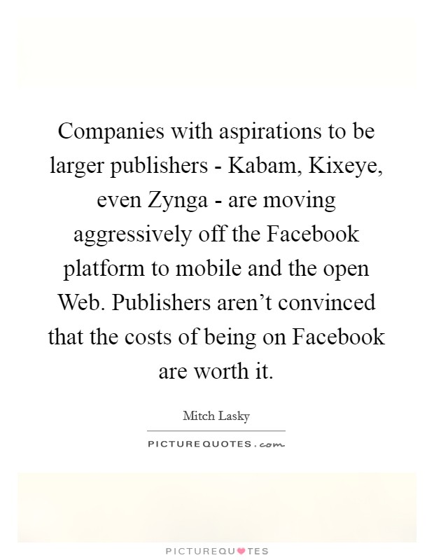 Companies with aspirations to be larger publishers - Kabam, Kixeye, even Zynga - are moving aggressively off the Facebook platform to mobile and the open Web. Publishers aren't convinced that the costs of being on Facebook are worth it Picture Quote #1