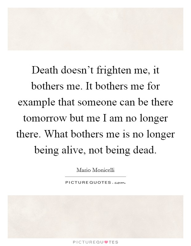 Death doesn't frighten me, it bothers me. It bothers me for example that someone can be there tomorrow but me I am no longer there. What bothers me is no longer being alive, not being dead Picture Quote #1