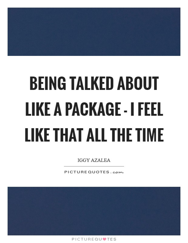 Being talked about like a package - I feel like that all the time Picture Quote #1