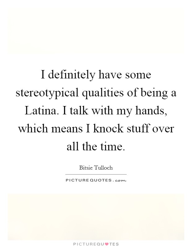 I definitely have some stereotypical qualities of being a Latina. I talk with my hands, which means I knock stuff over all the time Picture Quote #1
