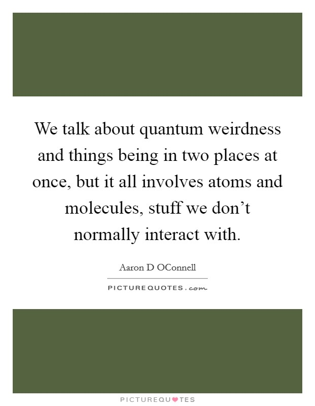 We talk about quantum weirdness and things being in two places at once, but it all involves atoms and molecules, stuff we don't normally interact with Picture Quote #1