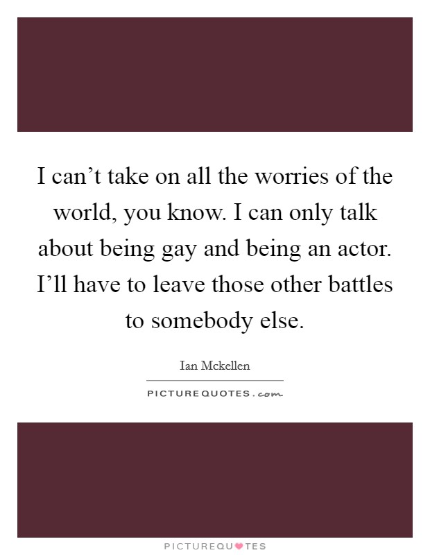 I can't take on all the worries of the world, you know. I can only talk about being gay and being an actor. I'll have to leave those other battles to somebody else Picture Quote #1