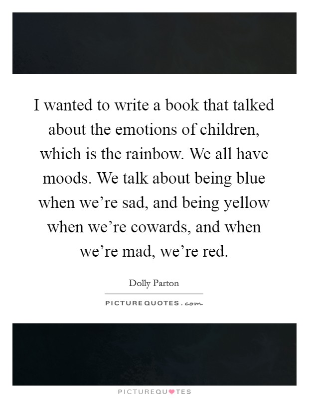 I wanted to write a book that talked about the emotions of children, which is the rainbow. We all have moods. We talk about being blue when we're sad, and being yellow when we're cowards, and when we're mad, we're red Picture Quote #1