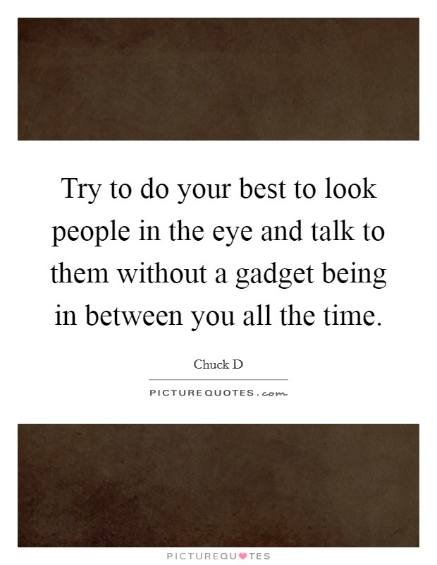 Try to do your best to look people in the eye and talk to them without a gadget being in between you all the time Picture Quote #1