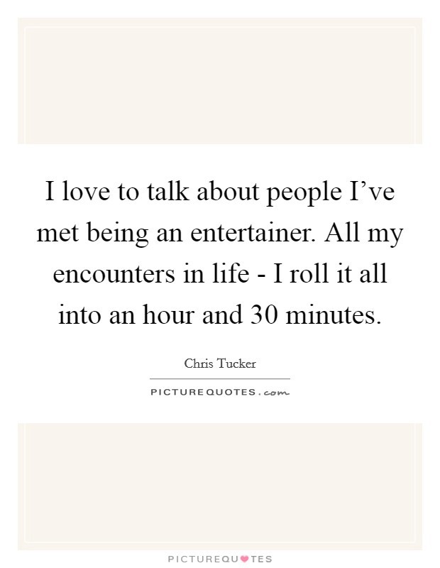 I love to talk about people I've met being an entertainer. All my encounters in life - I roll it all into an hour and 30 minutes Picture Quote #1