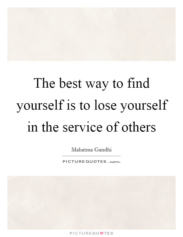 The best way to find yourself is to lose yourself in the service of others Picture Quote #1