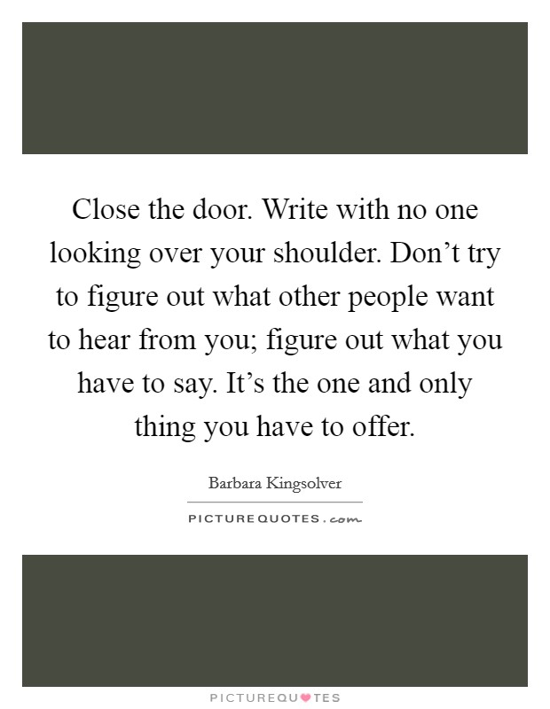 Close the door. Write with no one looking over your shoulder. Don't try to figure out what other people want to hear from you; figure out what you have to say. It's the one and only thing you have to offer Picture Quote #1