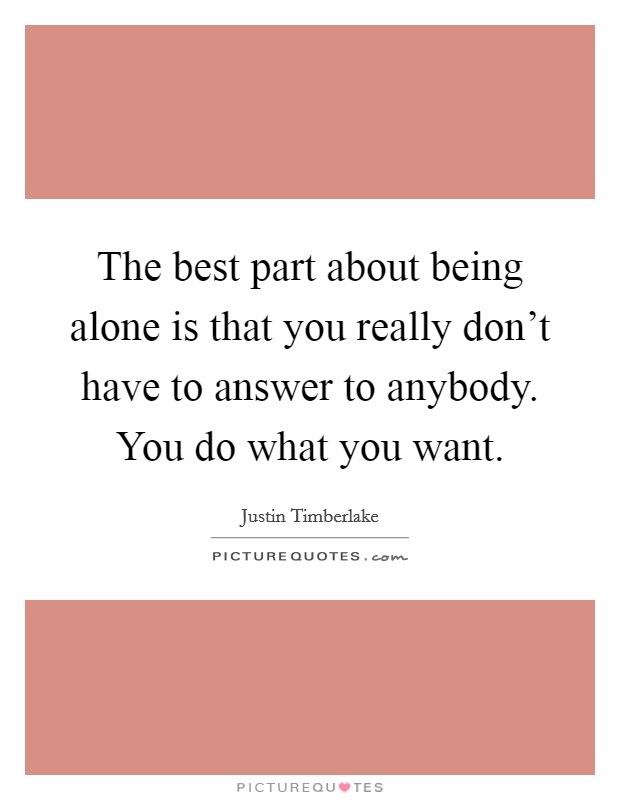 The best part about being alone is that you really don't have to answer to anybody. You do what you want Picture Quote #1