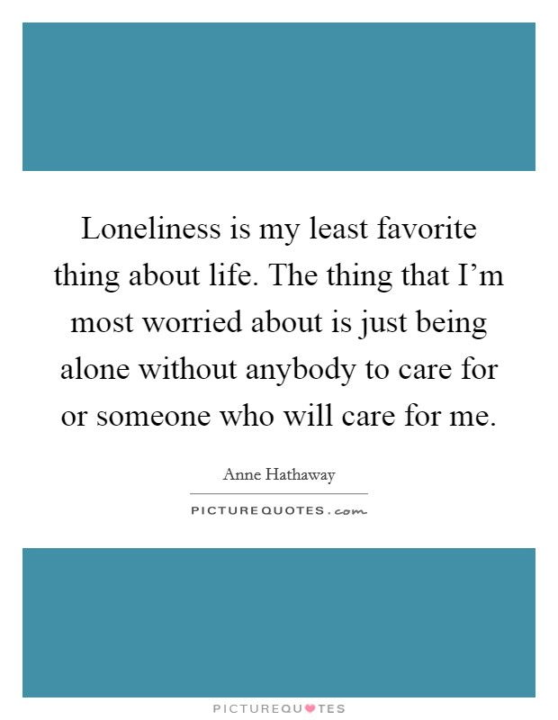 Loneliness is my least favorite thing about life. The thing that I'm most worried about is just being alone without anybody to care for or someone who will care for me Picture Quote #1