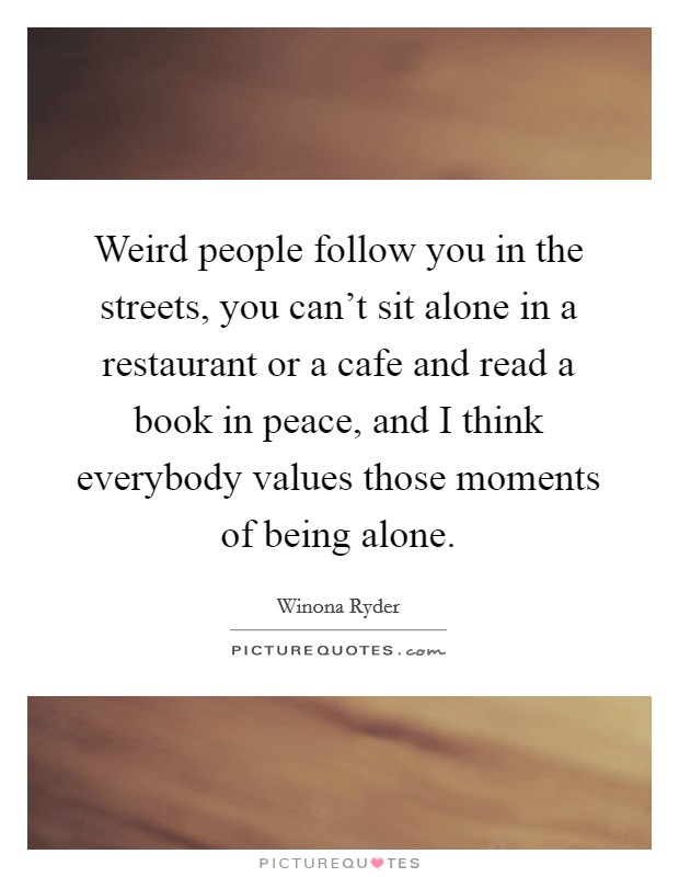 Weird people follow you in the streets, you can't sit alone in a restaurant or a cafe and read a book in peace, and I think everybody values those moments of being alone Picture Quote #1