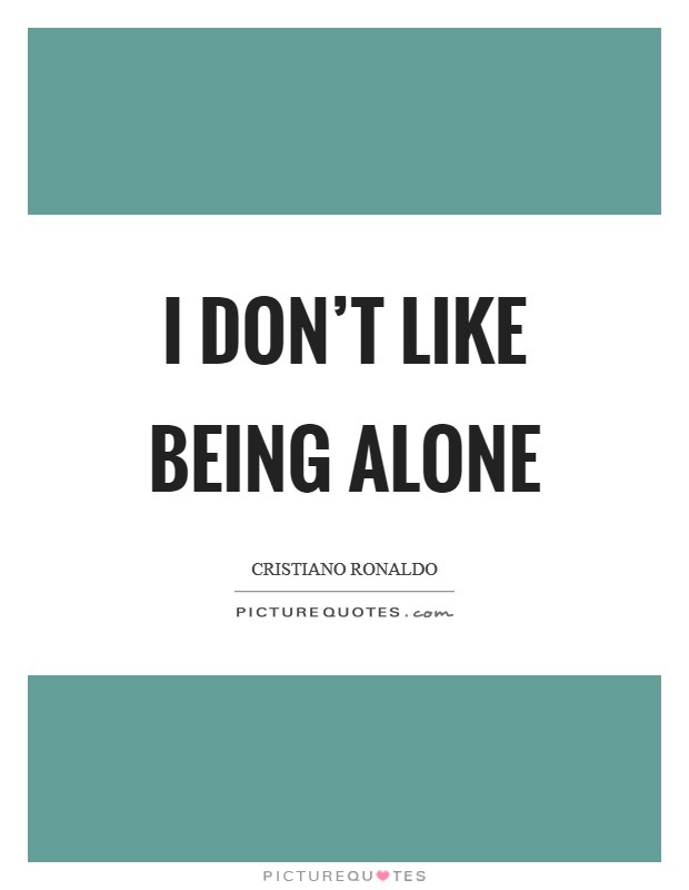 I don't like being alone Picture Quote #1