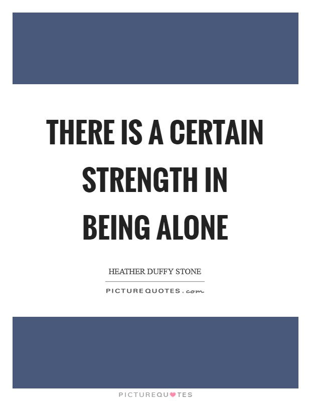 There is a certain strength in being alone Picture Quote #1
