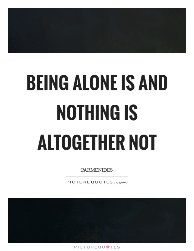 Being alone is and nothing is altogether not Picture Quote #1