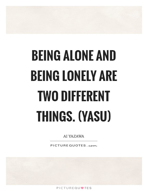 Being alone and being lonely are two different things. (Yasu) Picture Quote #1