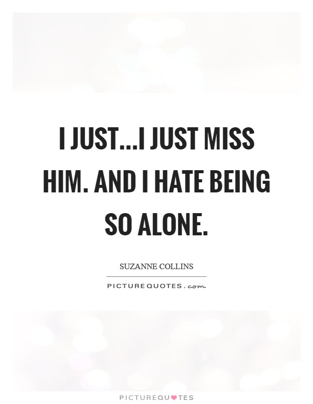 I just...I just miss him. And I hate being so alone Picture Quote #1