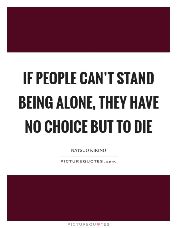 If people can't stand being alone, they have no choice but to die Picture Quote #1