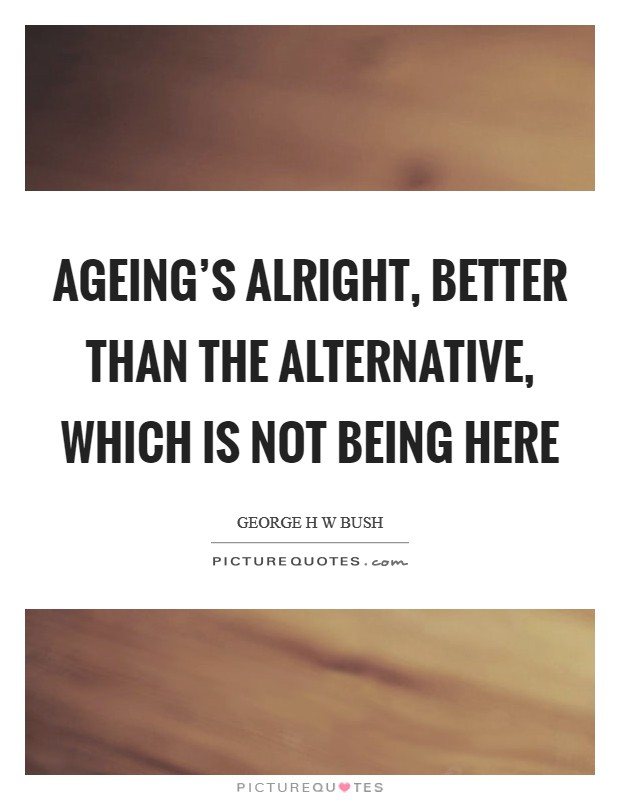 Ageing's alright, better than the alternative, which is not being here Picture Quote #1