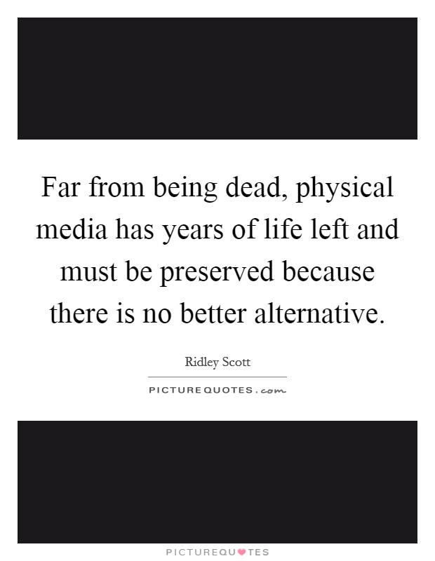 Far from being dead, physical media has years of life left and must be preserved because there is no better alternative Picture Quote #1
