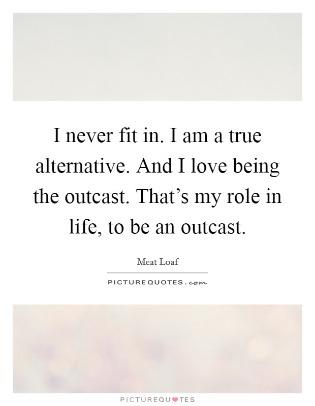 I never fit in. I am a true alternative. And I love being the outcast. That's my role in life, to be an outcast Picture Quote #1