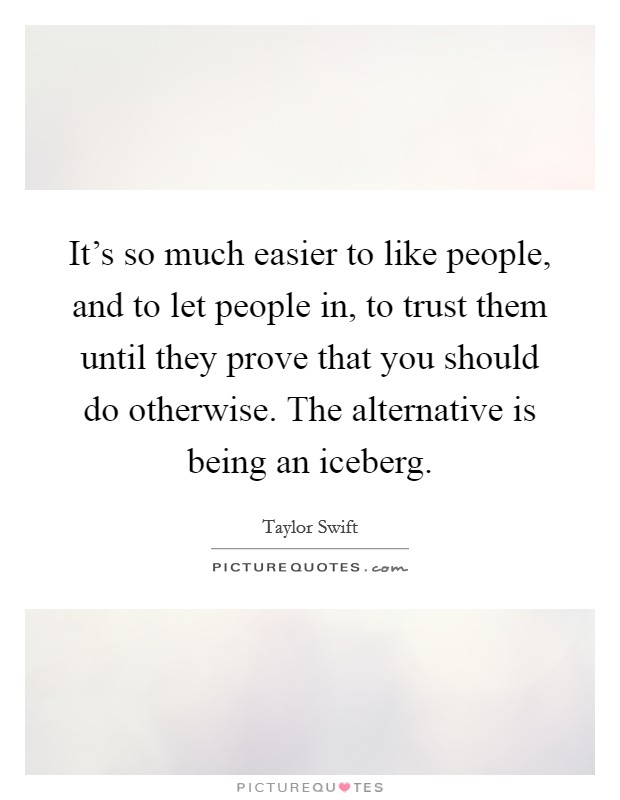 It's so much easier to like people, and to let people in, to trust them until they prove that you should do otherwise. The alternative is being an iceberg Picture Quote #1
