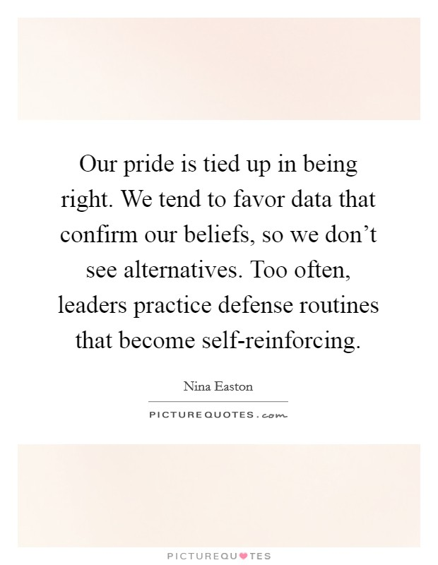 Our pride is tied up in being right. We tend to favor data that confirm our beliefs, so we don't see alternatives. Too often, leaders practice defense routines that become self-reinforcing Picture Quote #1