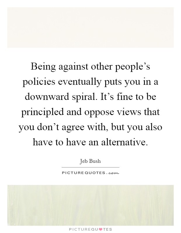 Being against other people's policies eventually puts you in a downward spiral. It's fine to be principled and oppose views that you don't agree with, but you also have to have an alternative Picture Quote #1